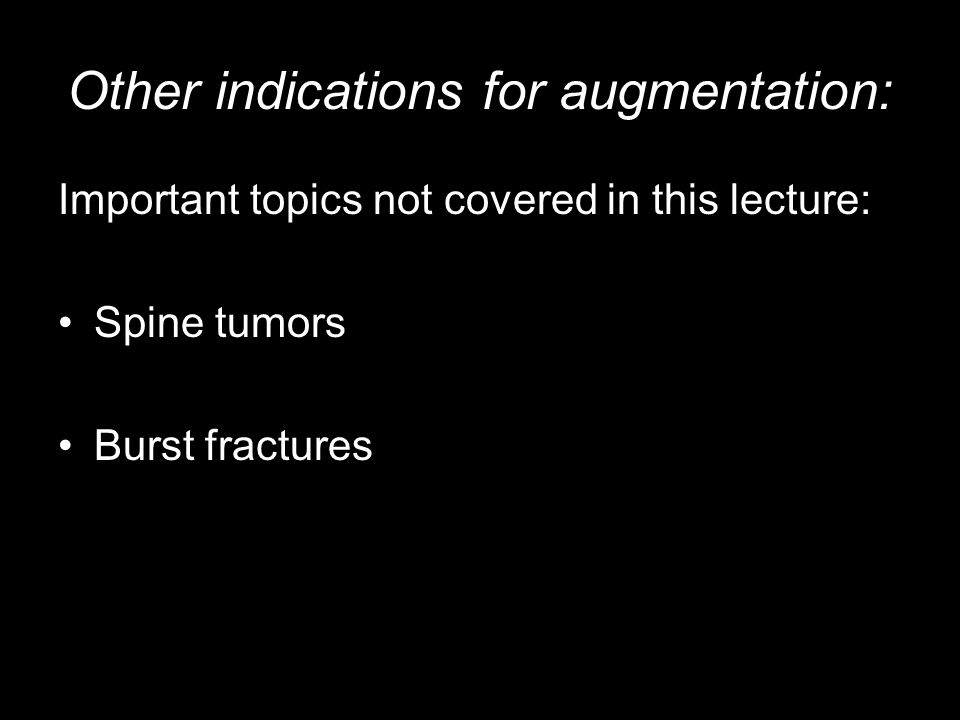 Other indications for augmentation: Important topics not covered in this lecture: Spine tumors Burst fractures