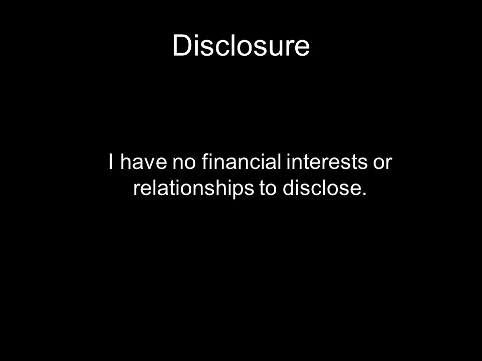 Disclosure I have no financial interests or relationships to disclose.