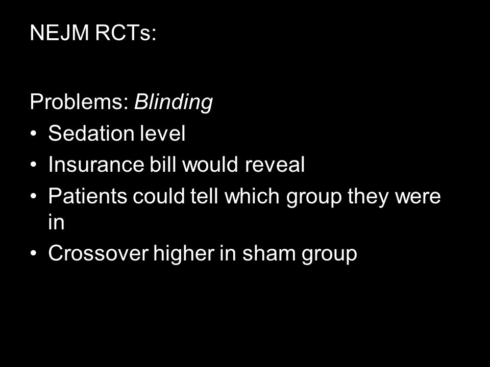 NEJM RCTs: Problems: Blinding Sedation level Insurance bill would reveal Patients could tell which group they were in Crossover higher in sham group