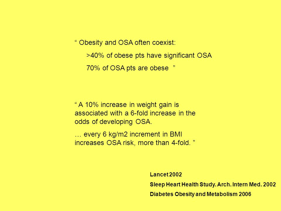 """"""" Obesity and OSA often coexist: >40% of obese pts have significant OSA 70% of OSA pts are obese """" """" A 10% increase in weight gain is associated with"""