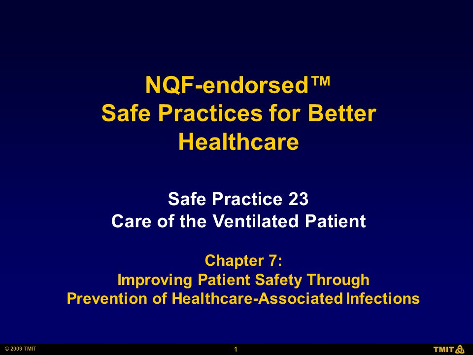 1 © 2009 TMIT Safe Practice 23 Care of the Ventilated Patient NQF-endorsed™ Safe Practices for Better Healthcare Chapter 7: Improving Patient Safety Through Prevention of Healthcare-Associated Infections