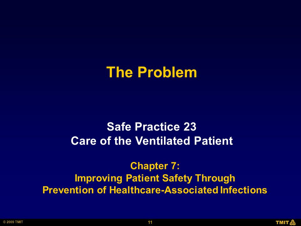 11 © 2009 TMIT The Problem Safe Practice 23 Care of the Ventilated Patient Chapter 7: Improving Patient Safety Through Prevention of Healthcare-Associated Infections