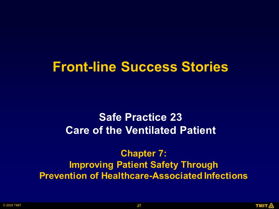 27 © 2009 TMIT Front-line Success Stories Safe Practice 23 Care of the Ventilated Patient Chapter 7: Improving Patient Safety Through Prevention of He