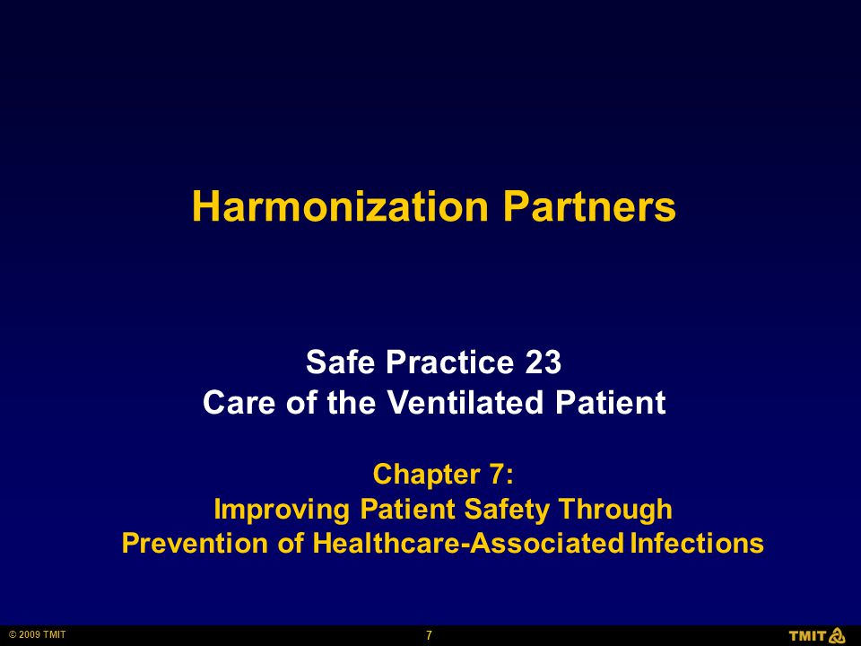 7 © 2009 TMIT Harmonization Partners Safe Practice 23 Care of the Ventilated Patient Chapter 7: Improving Patient Safety Through Prevention of Healthcare-Associated Infections