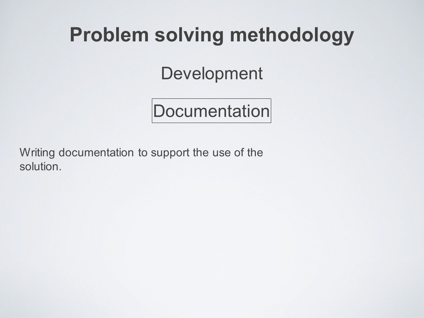 Problem solving methodology Writing documentation to support the use of the solution.