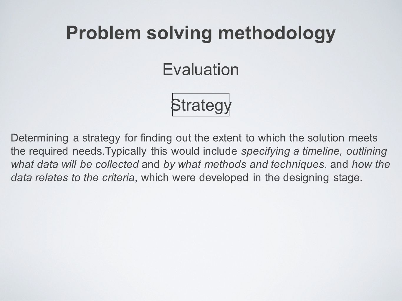 Problem solving methodology Determining a strategy for finding out the extent to which the solution meets the required needs.Typically this would include specifying a timeline, outlining what data will be collected and by what methods and techniques, and how the data relates to the criteria, which were developed in the designing stage.