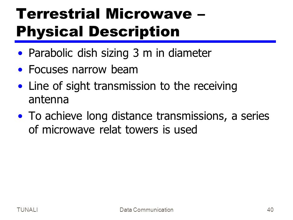 TUNALIData Communication40 Terrestrial Microwave – Physical Description Parabolic dish sizing 3 m in diameter Focuses narrow beam Line of sight transm