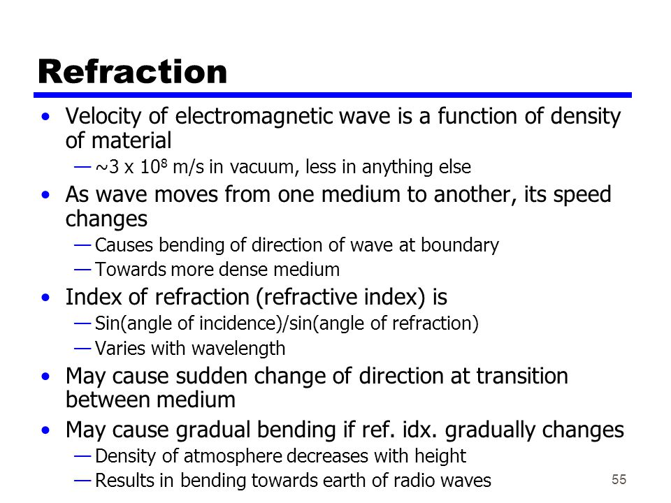 55 Refraction Velocity of electromagnetic wave is a function of density of material —~3 x 10 8 m/s in vacuum, less in anything else As wave moves from