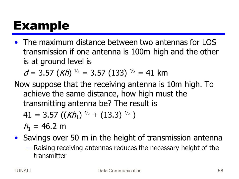 TUNALIData Communication58 Example The maximum distance between two antennas for LOS transmission if one antenna is 100m high and the other is at grou