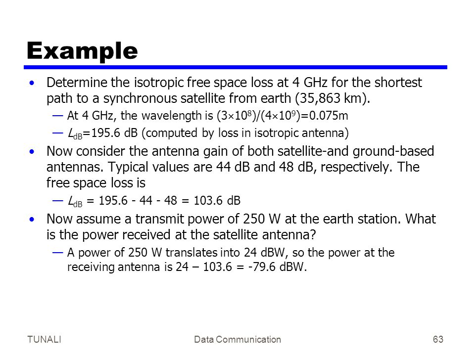 TUNALIData Communication63 Example Determine the isotropic free space loss at 4 GHz for the shortest path to a synchronous satellite from earth (35,86