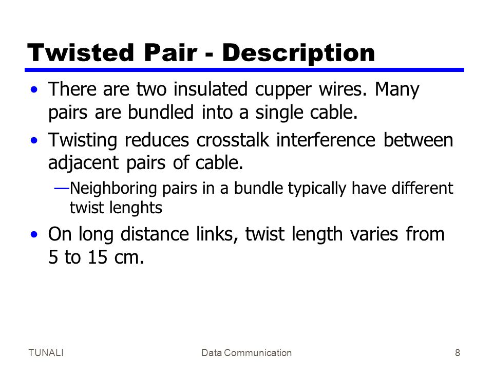 TUNALIData Communication8 Twisted Pair - Description There are two insulated cupper wires. Many pairs are bundled into a single cable. Twisting reduce