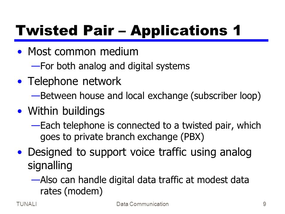 TUNALIData Communication9 Twisted Pair – Applications 1 Most common medium —For both analog and digital systems Telephone network —Between house and l