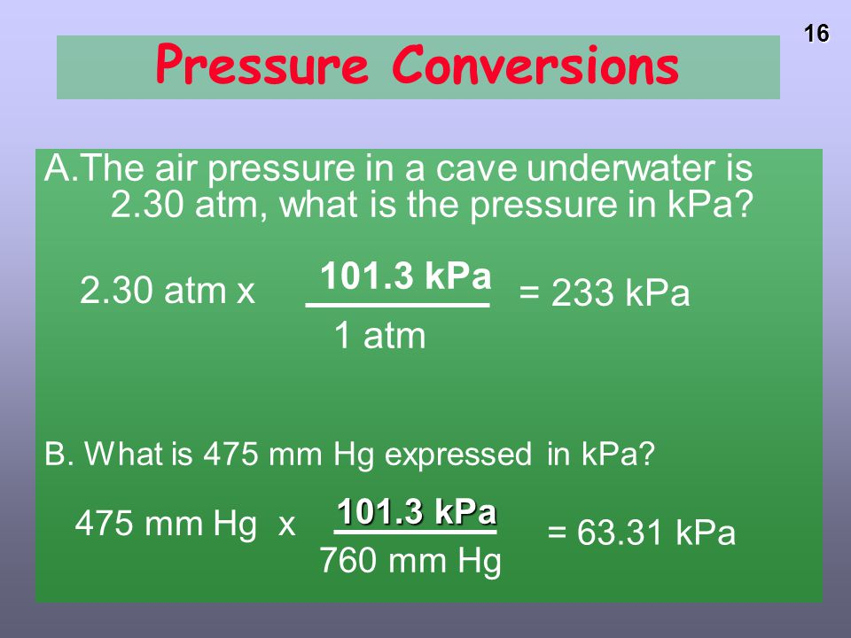 15PressureColumn height measures Pressure of atmosphere * 1 standard atmosphere (atm) = 760 mm Hg (or torr) = 29.92 inches Hg = 14.7 pounds/in2 (psi)