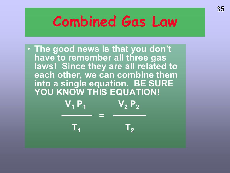 34 SUMMARY of Gas Laws LAW RELAT- IONSHIP LAWCONSTANT Charles' V TV TV TV T V 1 /T 1 = V 2 /T 2 P, n Gay- Lussac's P TP TP TP T P 1 /T