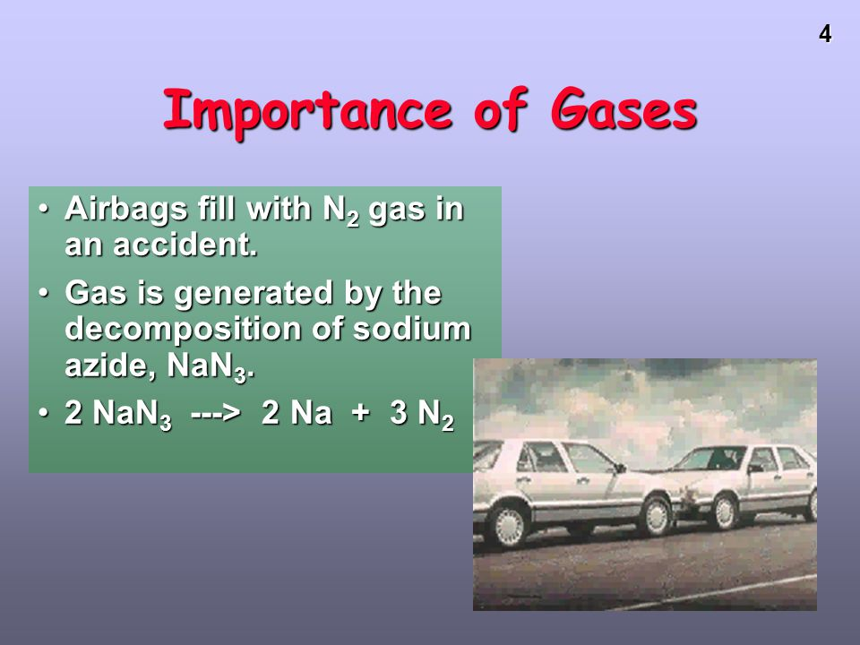 4 Importance of Gases Airbags fill with N 2 gas in an accident.Airbags fill with N 2 gas in an accident.