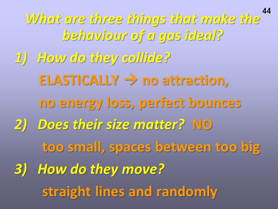 43 Ideal Gases, Avogadro's Theory and the Ideal Gas Law What are three things that make the behaviour of a gas ideal? 1) How do they collide? 2) Does