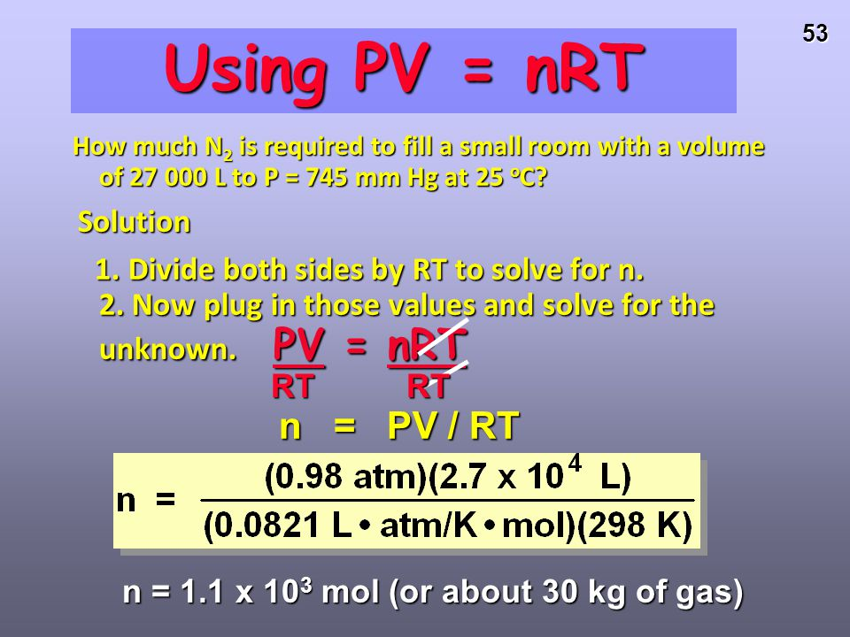 52 Using PV = nRT How much N 2 is required to fill a small room with a volume of 27,000 L to 745 mm Hg at 25 o C? Solution Solution 1. Given: convert