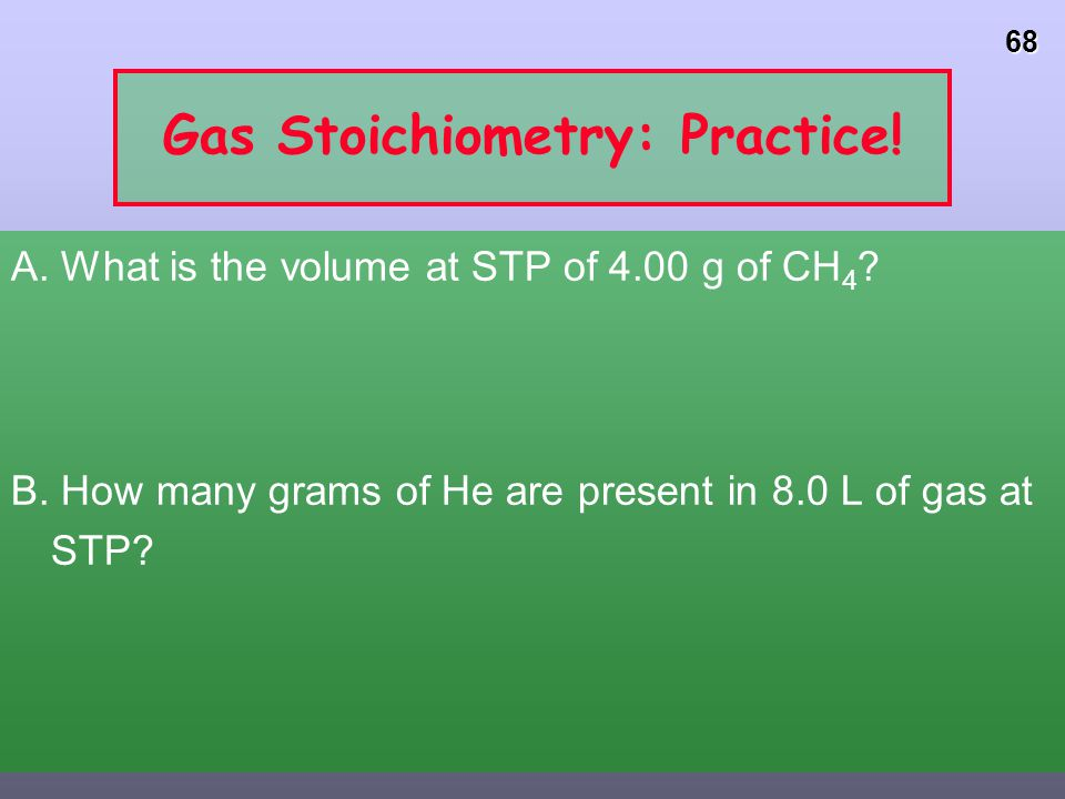 67 Gases and Stoichiometry 2 H 2 O 2 (l) ---> 2 H 2 O (g) + O 2 (g) Decompose 1.1 g of H 2 O 2 in a flask with a volume of 2.50 L. What is the volume