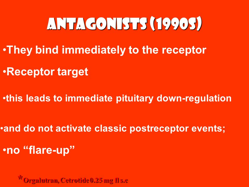 Antagonists (1990s) * Orgalutran, Cetrotide 0.25 mg fl s.c They bind immediately to the receptor this leads to immediate pituitary down-regulation and