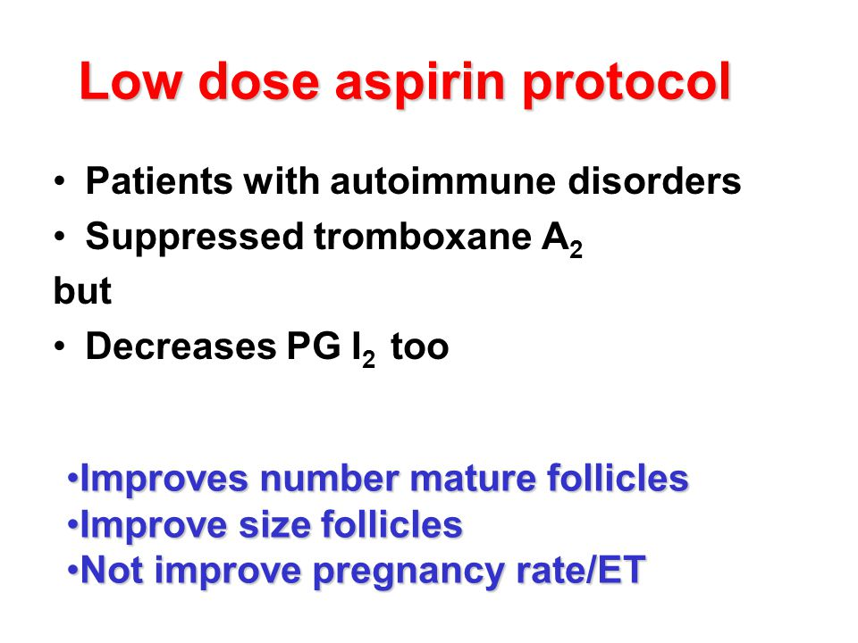 Low dose aspirin protocol Patients with autoimmune disorders Suppressed tromboxane A 2 but Decreases PG I 2 too Improves number mature folliclesImprov