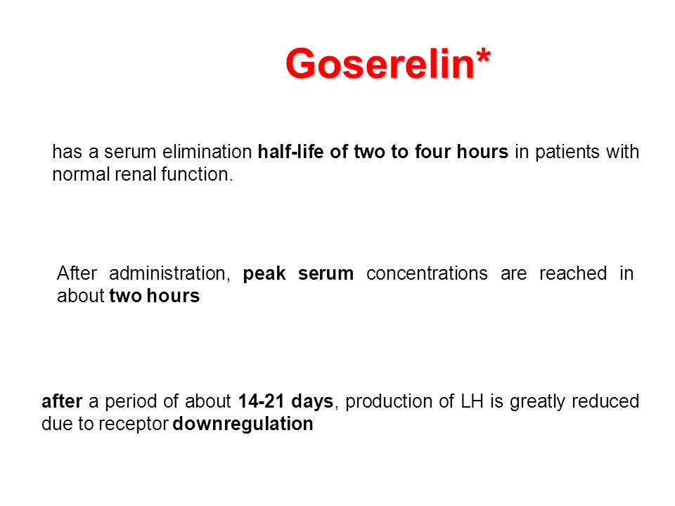 Goserelin* has a serum elimination half-life of two to four hours in patients with normal renal function. After administration, peak serum concentrati