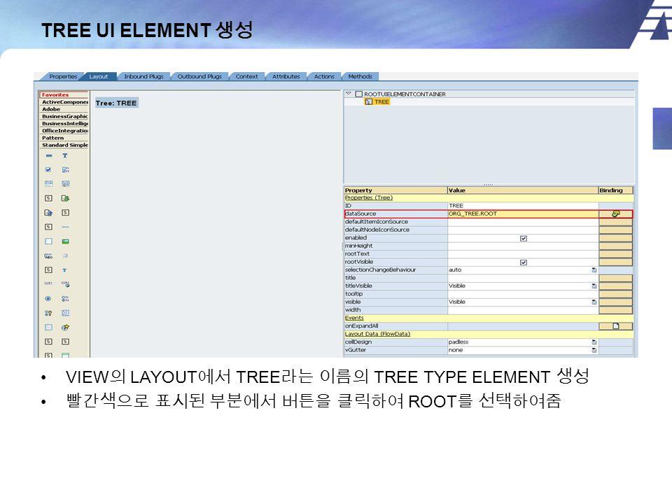 TREE UI ELEMENT 생성 VIEW 의 LAYOUT 에서 TREE 라는 이름의 TREE TYPE ELEMENT 생성 빨간색으로 표시된 부분에서 버튼을 클릭하여 ROOT 를 선택하여줌