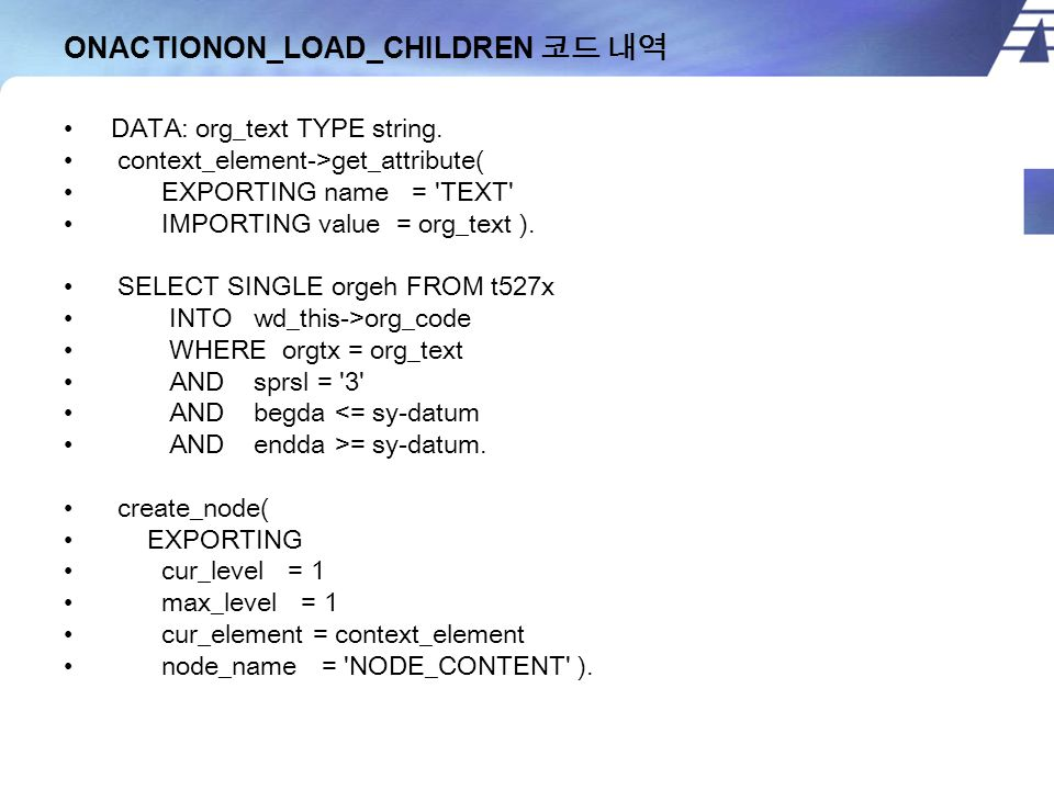 ONACTIONON_LOAD_CHILDREN 코드 내역 DATA: org_text TYPE string. context_element->get_attribute( EXPORTING name = 'TEXT' IMPORTING value = org_text ). SELEC