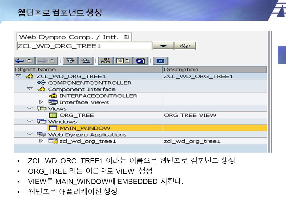 웹딘프로 컴포넌트 생성 ZCL_WD_ORG_TREE1 이라는 이름으로 웹딘프로 컴포넌트 생성 ORG_TREE 라는 이름으로 VIEW 생성 VIEW 를 MAIN_WINDOW 에 EMBEDDED 시킨다.