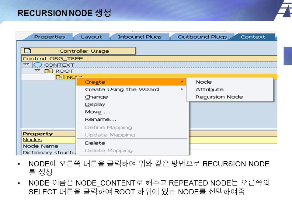 RECURSION NODE 생성 NODE 에 오른쪽 버튼을 클릭하여 위와 같은 방법으로 RECURSION NODE 를 생성 NODE 이름은 NODE_CONTENT 로 해주고 REPEATED NODE 는 오른쪽의 SELECT 버튼을 클릭하여 ROOT 하위에 있는 NODE 를 선택하여줌