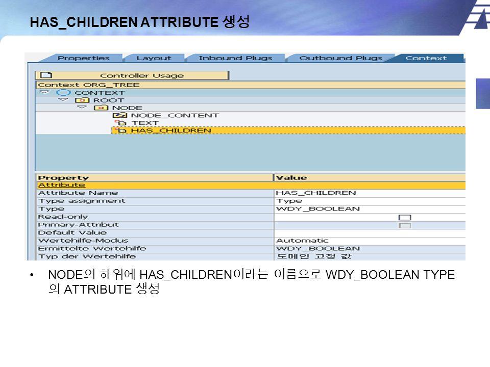 HAS_CHILDREN ATTRIBUTE 생성 NODE 의 하위에 HAS_CHILDREN 이라는 이름으로 WDY_BOOLEAN TYPE 의 ATTRIBUTE 생성