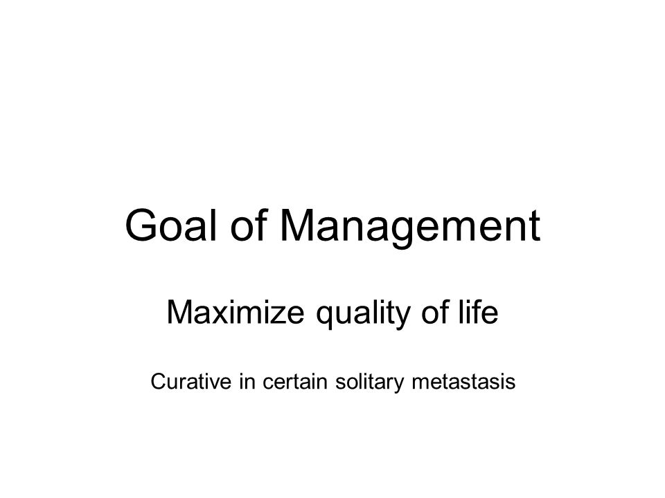 Goal of Management Maximize quality of life Curative in certain solitary metastasis
