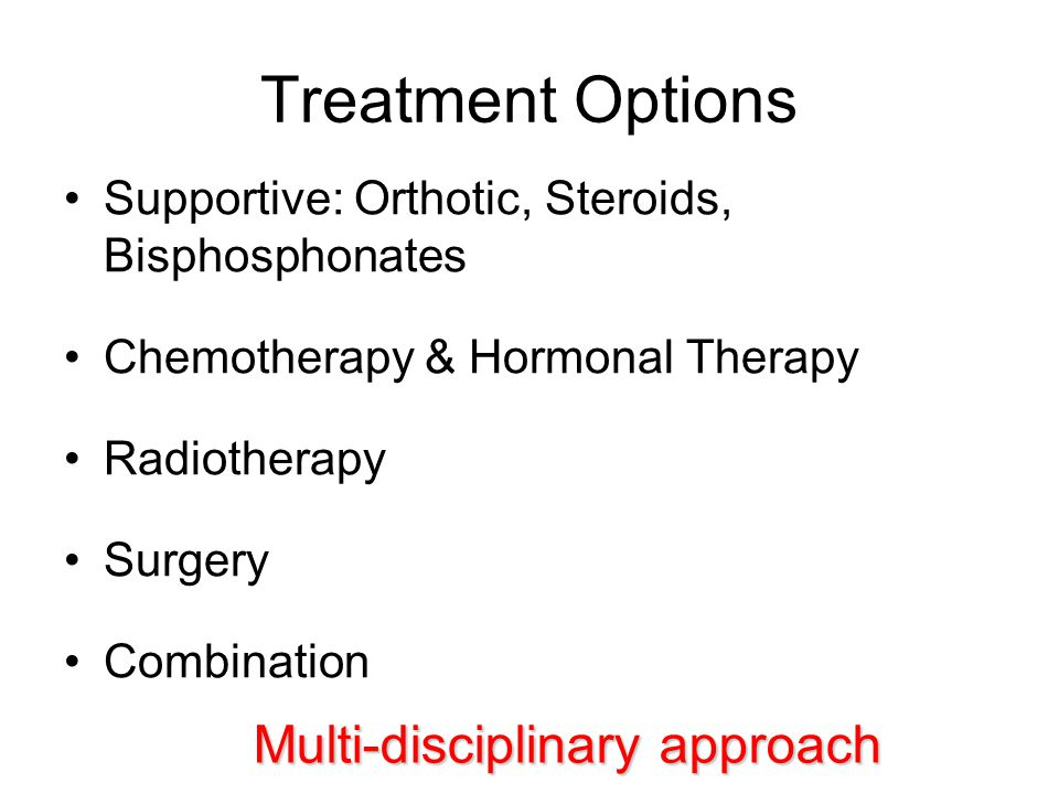 Treatment Options Supportive: Orthotic, Steroids, Bisphosphonates Chemotherapy & Hormonal Therapy Radiotherapy Surgery Combination Multi-disciplinary approach