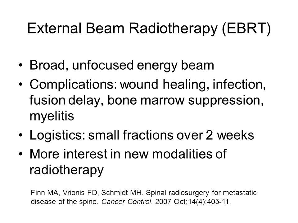 External Beam Radiotherapy (EBRT) Broad, unfocused energy beam Complications: wound healing, infection, fusion delay, bone marrow suppression, myelitis Logistics: small fractions over 2 weeks More interest in new modalities of radiotherapy Finn MA, Vrionis FD, Schmidt MH.