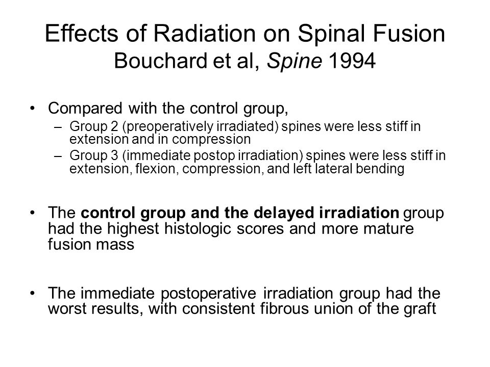 Effects of Radiation on Spinal Fusion Bouchard et al, Spine 1994 Compared with the control group, –Group 2 (preoperatively irradiated) spines were less stiff in extension and in compression –Group 3 (immediate postop irradiation) spines were less stiff in extension, flexion, compression, and left lateral bending The control group and the delayed irradiation group had the highest histologic scores and more mature fusion mass The immediate postoperative irradiation group had the worst results, with consistent fibrous union of the graft