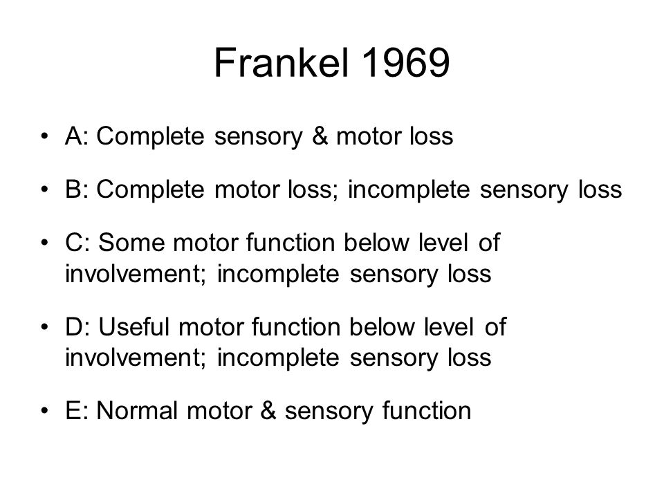 Frankel 1969 A: Complete sensory & motor loss B: Complete motor loss; incomplete sensory loss C: Some motor function below level of involvement; incomplete sensory loss D: Useful motor function below level of involvement; incomplete sensory loss E: Normal motor & sensory function
