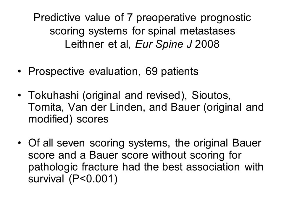 Predictive value of 7 preoperative prognostic scoring systems for spinal metastases Leithner et al, Eur Spine J 2008 Prospective evaluation, 69 patients Tokuhashi (original and revised), Sioutos, Tomita, Van der Linden, and Bauer (original and modified) scores Of all seven scoring systems, the original Bauer score and a Bauer score without scoring for pathologic fracture had the best association with survival (P<0.001)