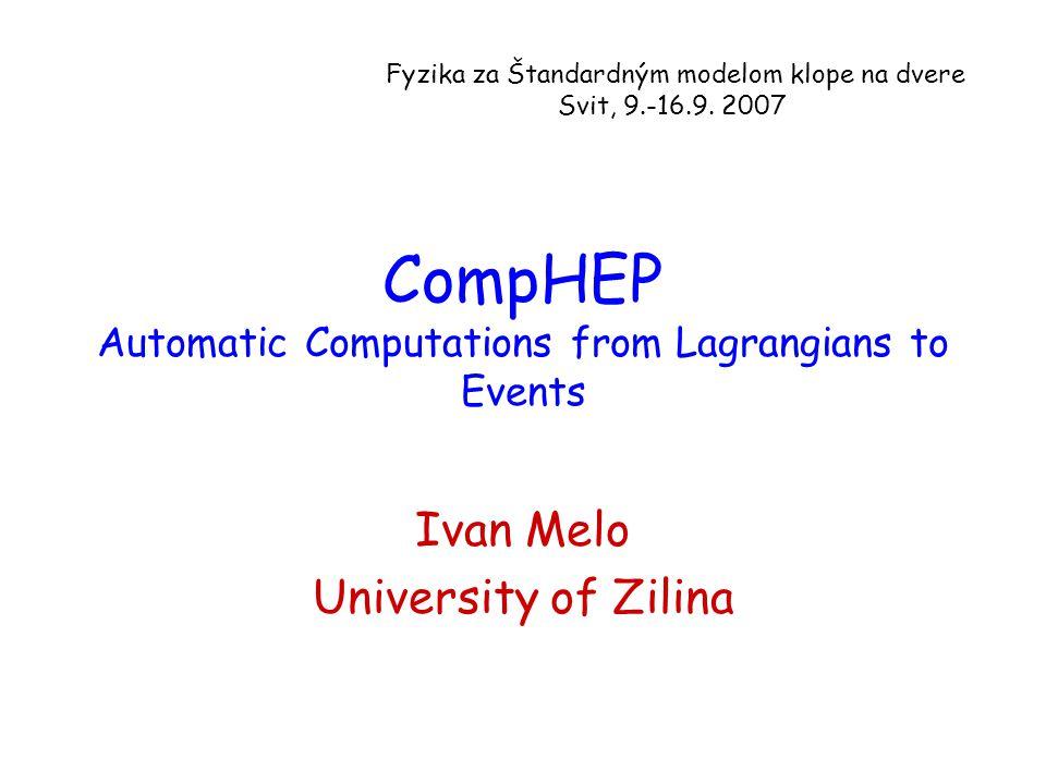 CompHEP Automatic Computations from Lagrangians to Events Ivan Melo University of Zilina Fyzika za Štandardným modelom klope na dvere Svit, 9.-16.9. 2