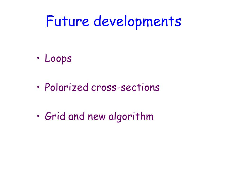 Future developments Loops Polarized cross-sections Grid and new algorithm
