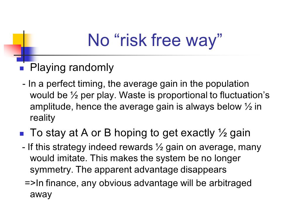 No risk free way Playing randomly - In a perfect timing, the average gain in the population would be ½ per play.