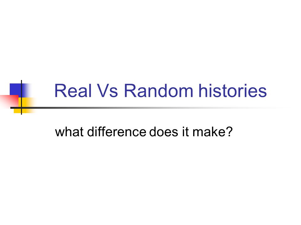 Real Vs Random histories what difference does it make