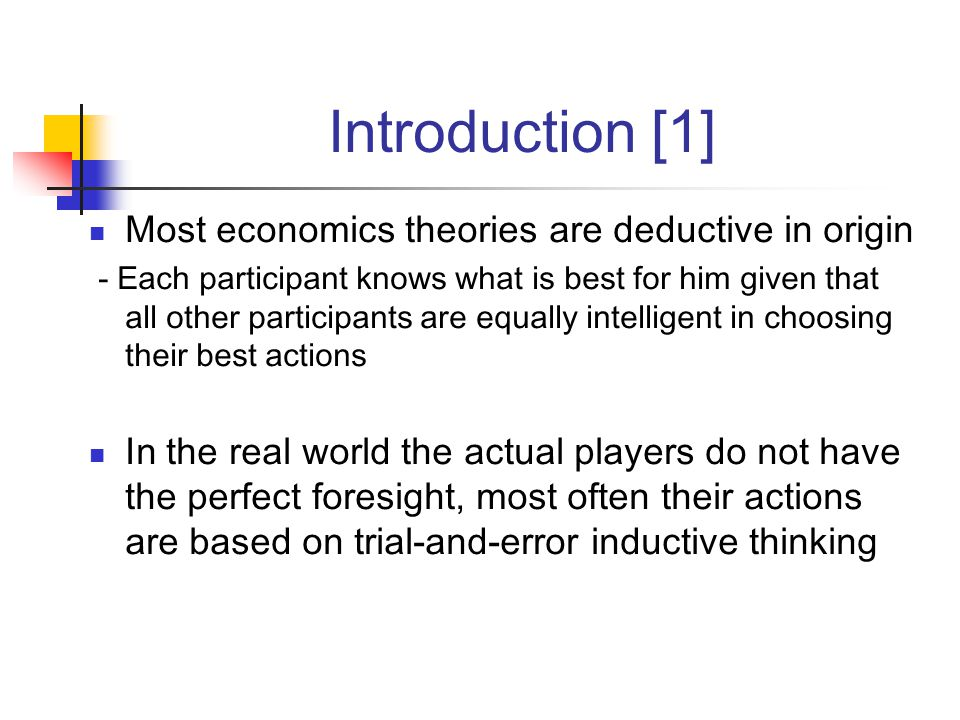 Introduction [1] Most economics theories are deductive in origin - Each participant knows what is best for him given that all other participants are equally intelligent in choosing their best actions In the real world the actual players do not have the perfect foresight, most often their actions are based on trial-and-error inductive thinking