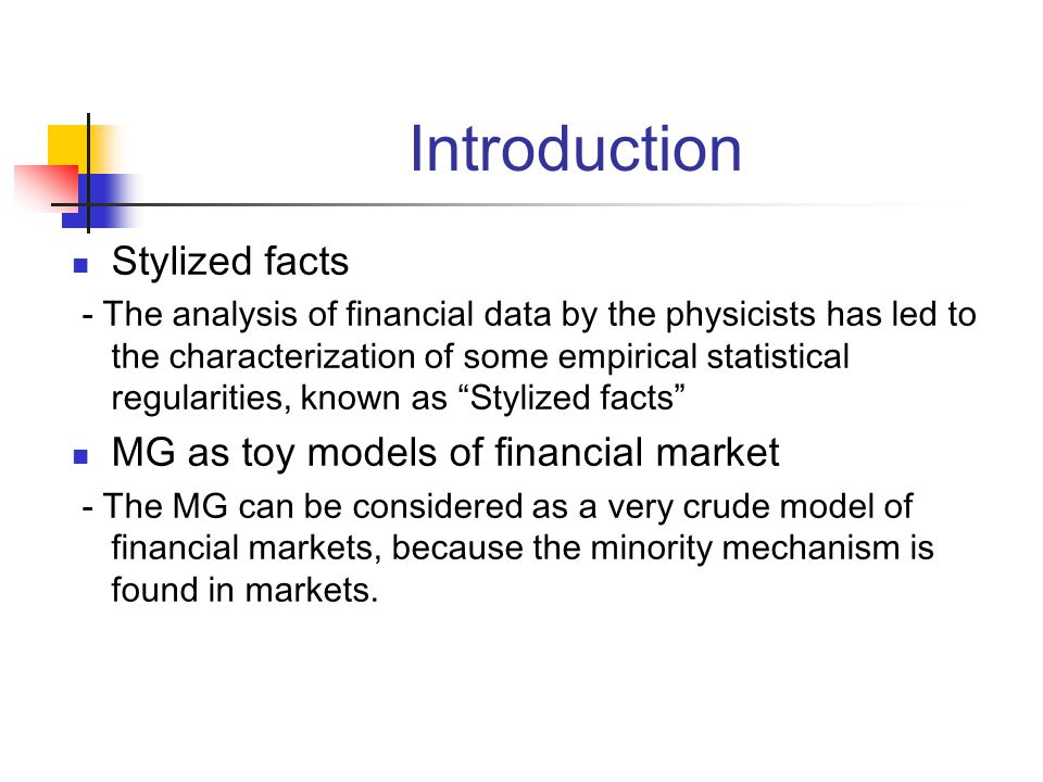 Introduction Stylized facts - The analysis of financial data by the physicists has led to the characterization of some empirical statistical regularities, known as Stylized facts MG as toy models of financial market - The MG can be considered as a very crude model of financial markets, because the minority mechanism is found in markets.