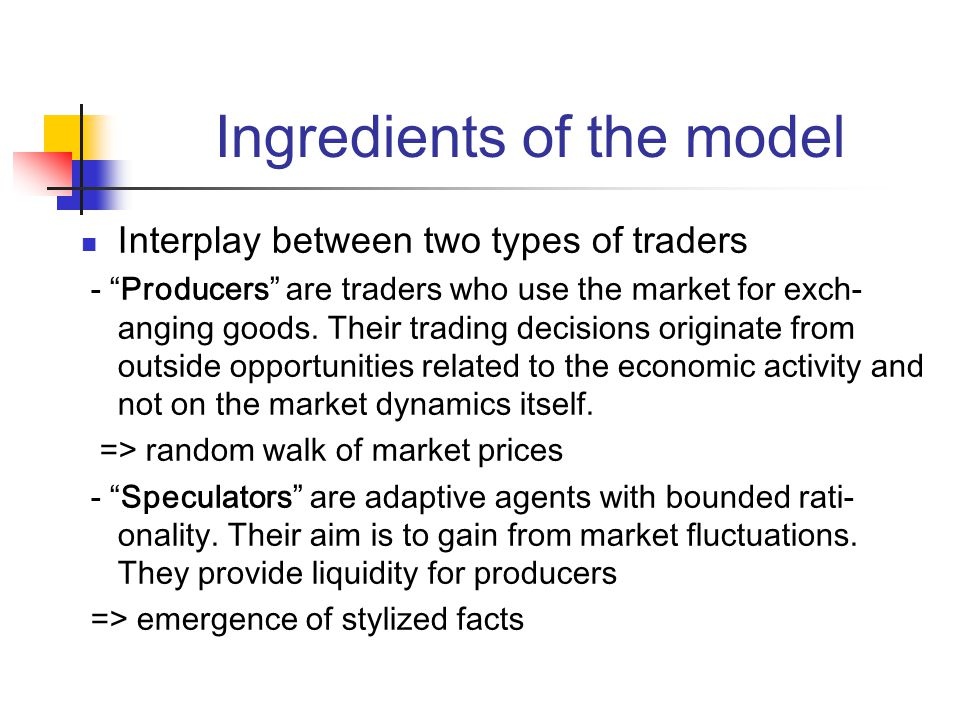 Ingredients of the model Interplay between two types of traders - Producers are traders who use the market for exch- anging goods.