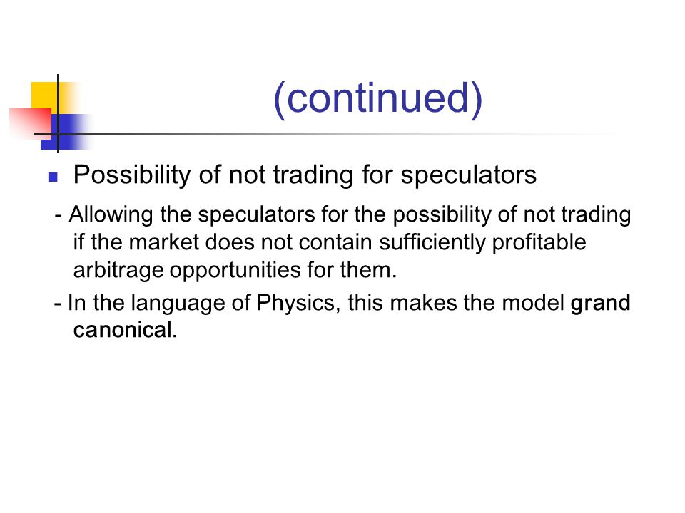 (continued) Possibility of not trading for speculators - Allowing the speculators for the possibility of not trading if the market does not contain sufficiently profitable arbitrage opportunities for them.