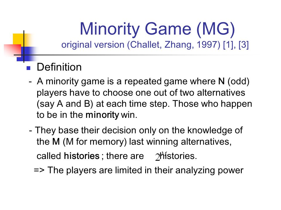 Minority Game (MG) original version (Challet, Zhang, 1997) [1], [3] Definition - A minority game is a repeated game where N (odd) players have to choose one out of two alternatives (say A and B) at each time step.