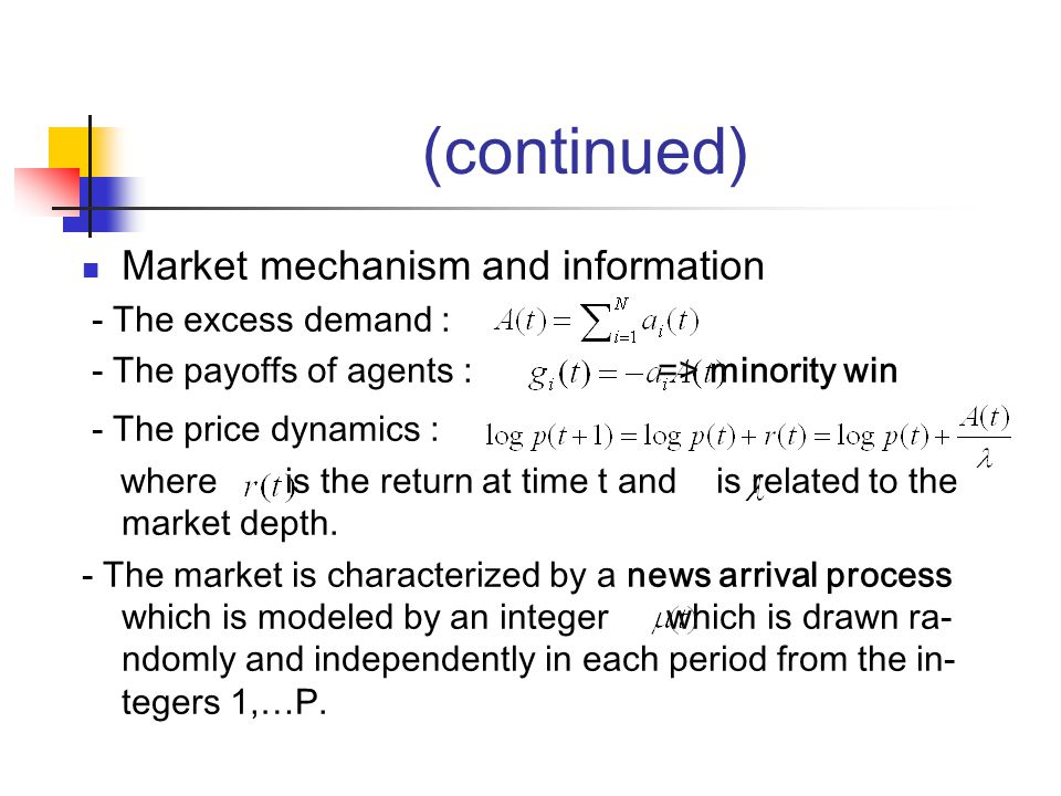(continued) Market mechanism and information - The excess demand : - The payoffs of agents : => minority win - The price dynamics : where is the return at time t and is related to the market depth.