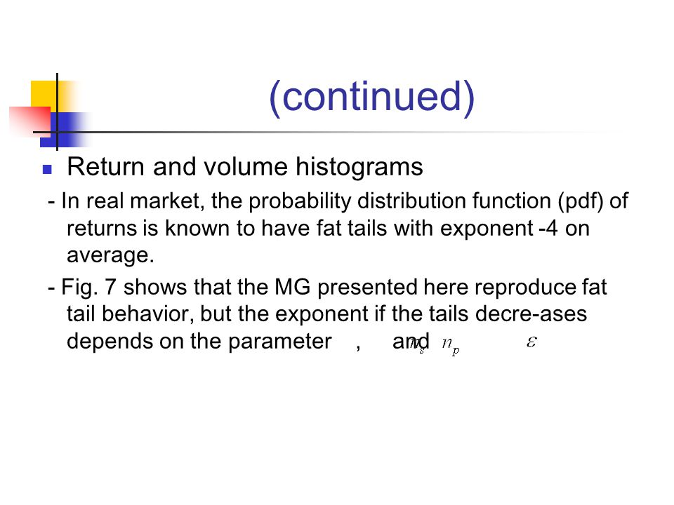 Return and volume histograms - In real market, the probability distribution function (pdf) of returns is known to have fat tails with exponent -4 on average.