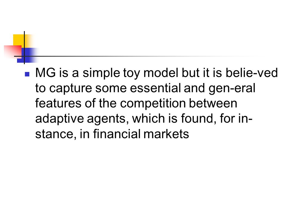 MG is a simple toy model but it is belie-ved to capture some essential and gen-eral features of the competition between adaptive agents, which is found, for in- stance, in financial markets