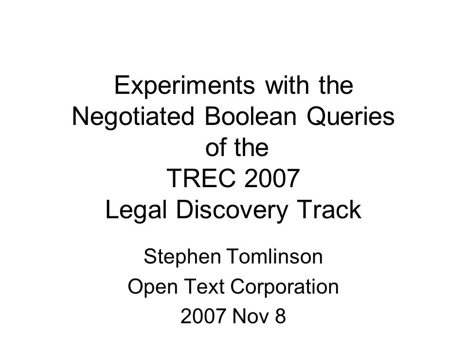 Experiments with the Negotiated Boolean Queries of the TREC 2007 Legal Discovery Track Stephen Tomlinson Open Text Corporation 2007 Nov 8