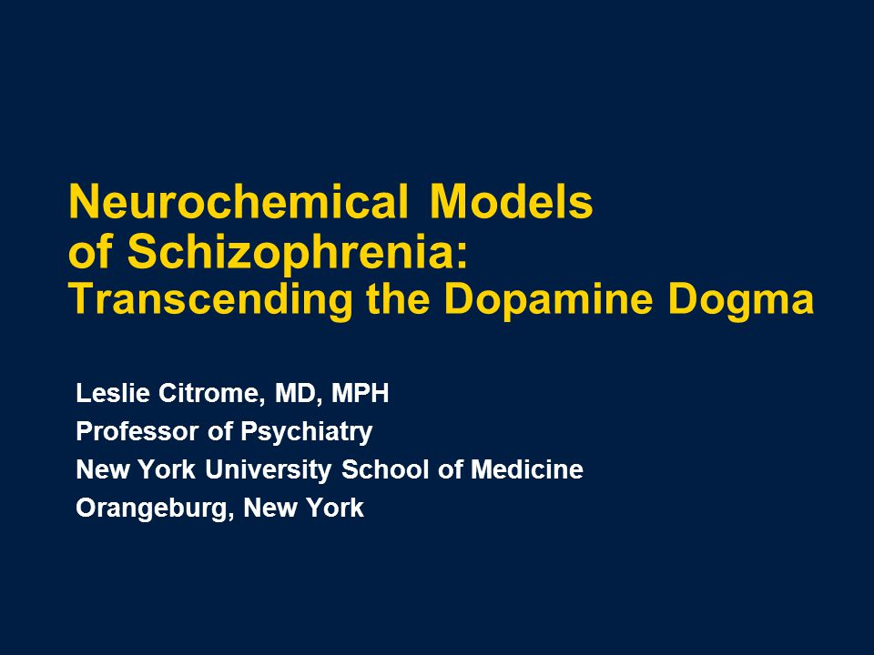 Neurochemical Models of Schizophrenia: Transcending the Dopamine Dogma Leslie Citrome, MD, MPH Professor of Psychiatry New York University School of Medicine Orangeburg, New York